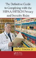 The Definitive Guide to Complying with the HIPAA/HITECH Privacy and Security Rules by John J., Jr. Trinckes