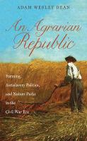 An Agrarian Republic Farming, Antislavery Politics, and Nature Parks in the Civil War Era by Adam Wesley Dean