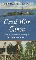 Civil War Canon Sites of Confederate Memory in South Carolina by Thomas J. Brown