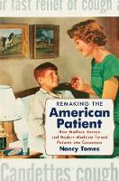 Remaking the American Patient How Madison Avenue and Modern Medicine Turned Patients into Consumers by Nancy Tomes
