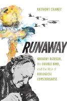 Runaway Gregory Bateson, the Double Bind, and the Rise of Ecological Consciousness by Anthony Chaney