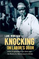 Knocking on Labor's Door Union Organizing in the 1970s and the Roots of a New Economic Divide by Anna Lane Windham