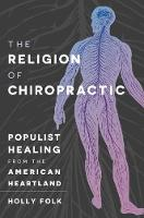 The Religion of Chiropractic Populist Healing from the American Heartland by Holly Folk