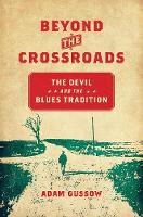 Beyond the Crossroads The Devil and the Blues Tradition by Adam Gussow
