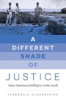 A Different Shade of Justice Asian American Civil Rights in the South by Stephanie Hinnershitz