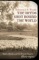 The Herds Shot Round the World Native Breeds and the British Empire, 1800-1900 by Rebecca J. H. Woods