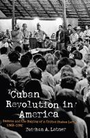 Cuban Revolution in America Havana and the Making of a United States Left, 1968-1992 by Teishan A. Latner