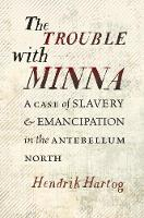 The Trouble with Minna A Case of Slavery and Emancipation in the Antebellum North by Hendrik Hartog