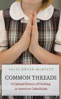 Common Threads A Cultural History of Clothing in American Catholicism by Sally Dwyer-McNulty
