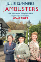 Jambusters The Remarkable Story Which Has Inspired the ITV Drama Home Fires by Julie Summers