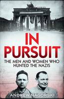 In Pursuit The Men and Women Who Hunted the Nazis by Andrew Nagorski