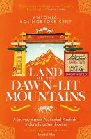 Land of the Dawn-lit Mountains Shortlisted for the 2018 Edward Stanford Travel Writing Award by Antonia Bolingbroke-Kent