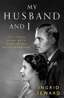 My Husband and I The Inside Story of 70 Years of the Royal Marriage by Ingrid Seward