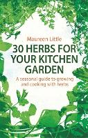 30 Herbs for Your Kitchen Garden A seasonal guide to growing and cooking with herbs by Maureen Little