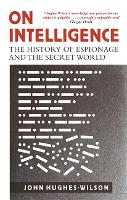 On Intelligence The History of Espionage and the Secret World by John Hughes-Wilson