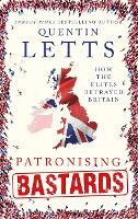 Patronising Bastards How the Elites Betrayed Britain by Quentin Letts