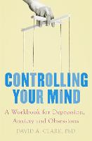 Controlling Your Mind A Workbook for Depression, Anxiety and Obsessions by David A. Clark