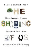 The Shaping of Us How Everyday Spaces Structure our Lives, Behaviour, and Well-Being by Lily Bernheimer