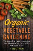 Organic Vegetable Gardening The Complete Guide to Growing Nutritious and Tasty Vegetables the Organic Way by Robert Milne