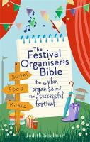 The Festival Organiser's Bible How to plan, organise and run a successful festival by Judith Spelman