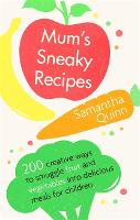 Mum's Sneaky Recipes 200 creative ways to smuggle fruit and vegetables into delicious meals for children by Samantha Quinn