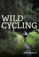 Wild Cycling A pocket guide to 50 great rides off the beaten track in Britain by Chris Sidwells