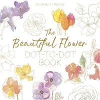 The Beautiful Flower Dot-to-Dot Book 40 Drawings to Complete Yourself by Gareth Moore