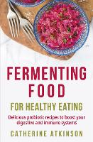 Fermenting Food for Healthy Eating Delicious probiotic recipes to boost your digestive and immune systems by Catherine Atkinson