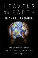 Heavens on Earth The Scientific Search for the Afterlife, Immortality and Utopia by Michael Shermer