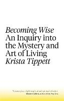 Becoming Wise An Inquiry into the Mystery and the Art of Living by Krista Tippett