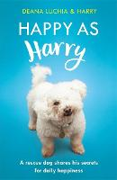 Happy as Harry A rescue dog shares his secrets for daily happiness by Deana Luchia