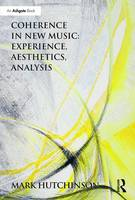 Coherence in New Music: Experience, Aesthetics, Analysis by Mark Hutchinson