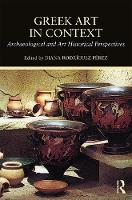 Greek Art in Context Archaeological and Art Historical Perspectives by Diana Rodriguez Perez