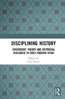 Disciplining History Censorship, Theory and Historical Discourse in Early Modern Spain by Cesc (Universitat de Barcelona, Spain) Esteve
