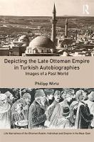 Depicting the Late Ottoman Empire in Turkish Autobiographies Images of a Past World by Philipp Wirtz
