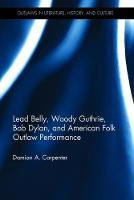 Lead Belly, Woody Guthrie, Bob Dylan and American Folk Outlaw Performance by Damian A. Carpenter