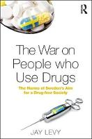 The War on People Who Use Drugs The Harms of Sweden's Aim for a Drug-Free Society by Jay Levy