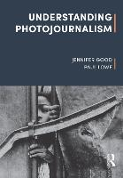 Understanding Photojournalism by Dr. Jennifer (London College of Communication, University of the Arts London, UK) Good, Paul (London College of Communica Lowe