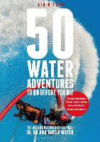 50 Water Adventures To Do Before You Die The World's Ultimate Experiences In, On And Under Water by Lia Ditton