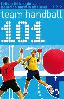101 Team Handball by Felicia Lidia Radu, Beatrice Aurelia Abalasei
