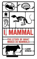 I, Mammal The Story of What Makes Us Mammals by Liam Drew