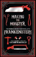 Making the Monster The Science Behind Mary Shelley's Frankenstein by Kathryn Harkup