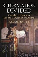 Reformation Divided Catholics, Protestants and the Conversion of England by Eamon Duffy