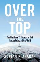 Over the Top The First Lone Yachtsman to Sail Vertically Around the World by Adrian Flanagan