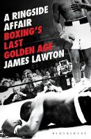 A Ringside Affair Boxing's Last Golden Age by James Lawton