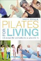 Pilates for Living Get stronger, fitter and healthier for an active later life by Harri Angell