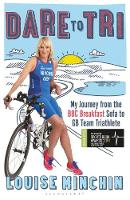 Dare to Tri My Journey from the BBC Breakfast Sofa to GB Team Triathlete by Louise Minchin