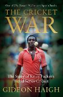 The Cricket War The Story of Kerry Packer's World Series Cricket by Gideon Haigh