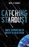 Catching Stardust Comets, Asteroids and the Birth of the Solar System by Natalie Starkey