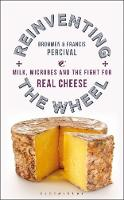 Reinventing the Wheel Milk, Microbes and the Fight for Real Cheese by Bronwen Percival, Francis Percival